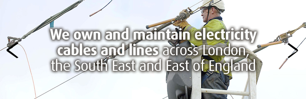 We own and maintain electricity cables and lines across London, the South East and East of England
